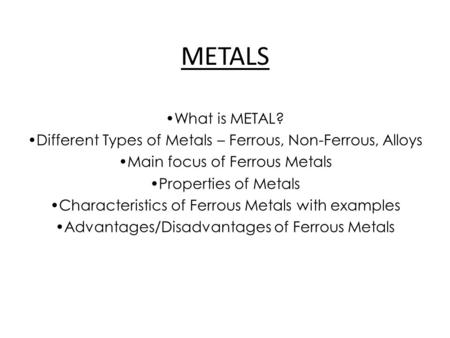 METALS What is METAL? Different Types of Metals – Ferrous, Non-Ferrous, Alloys Main focus of Ferrous Metals Properties of Metals Characteristics of Ferrous.