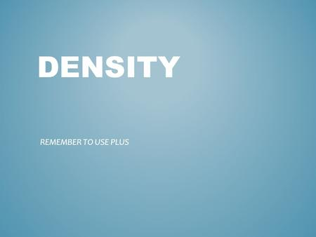 DENSITY REMEMBER TO USE PLUS. A measure of how closely the mass of a substance is packed in a given volume Physical property Mass per unit of volume of.