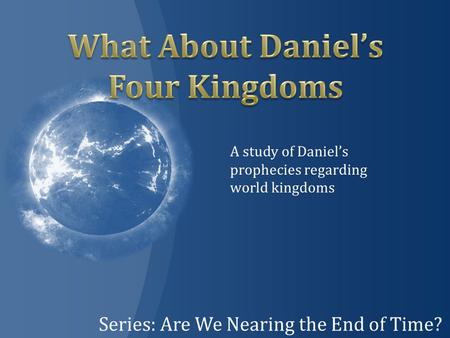 Series: Are We Nearing the End of Time? A study of Daniel's prophecies regarding world kingdoms.