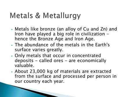  Metals like bronze (an alloy of Cu and Zn) and Iron have played a big role in civilization - hence the Bronze Age and Iron Age.  The abundance of the.