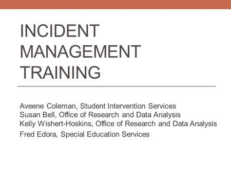 INCIDENT MANAGEMENT TRAINING Aveene Coleman, Student Intervention Services Susan Bell, Office of Research and Data Analysis Kelly Wishert-Hoskins, Office.