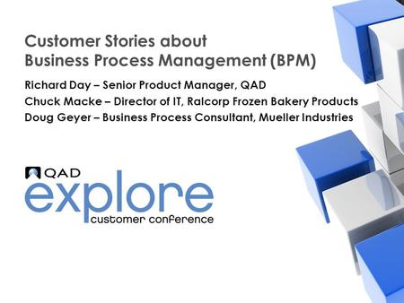 | Building the Effective Enterprise Customer Stories about Business Process Management (BPM) Richard Day – Senior Product Manager, QAD Chuck Macke – Director.