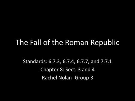 The Fall of the Roman Republic Standards: 6.7.3, 6.7.4, 6.7.7, and 7.7.1 Chapter 8: Sect. 3 and 4 Rachel Nolan- Group 3.