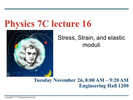 Copyright © 2012 Pearson Education Inc. Stress, Strain, and elastic moduli Physics 7C lecture 16 Tuesday November 26, 8:00 AM – 9:20 AM Engineering Hall.