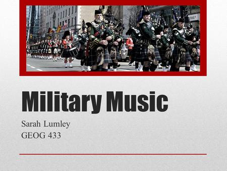 Military Music Sarah Lumley GEOG 433. Overview Why Military Music? Instruments & Sound Brief History & Course Themes.