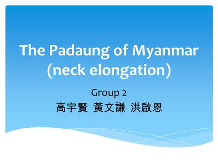 The Padaung of Myanmar (neck elongation) Group 2 高宇賢 黃文謙 洪啟恩.