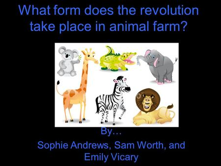 What form does the revolution take place in animal farm? By… Sophie Andrews, Sam Worth, and Emily Vicary.