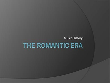 Music History. The Romantic Era (1820 - 1900)  The term Romantic refers to the music being expressive and emotional (rather than referring specifically.