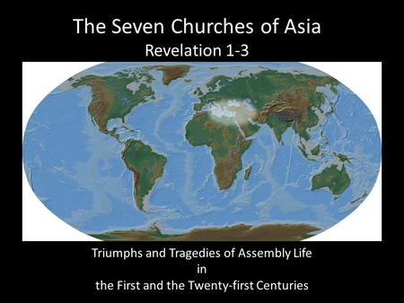 The Seven Churches of Asia Revelation 1-3 Triumphs and Tragedies of Assembly Life in the First and the Twenty-first Centuries.