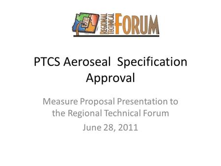 PTCS Aeroseal Specification Approval Measure Proposal Presentation to the Regional Technical Forum June 28, 2011.