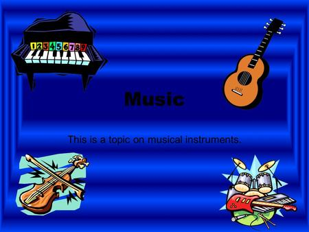 Music This is a topic on musical instruments. Instruments String instruments Woodwind instruments Percussion instruments Brass instruments.