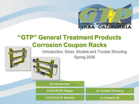 """GTP"" General Treatment Products Corrosion Coupon Racks Introduction, Sizes, Models and Trouble Shooting Spring 2006 PCR/CPCR Plastic CSCR/SSCR Metallic."