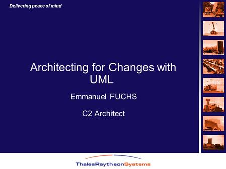 Delivering peace of mind Architecting for Changes with UML Emmanuel FUCHS C2 Architect.