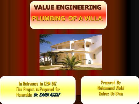 VALUE ENGINEERING Prepared By Mohammed Abdul Hafeez Us Shan PLUMBING OF A VILLA In Relevance to CEM 512 This Project is Prepared for Honorable Dr. SAADI.