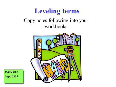 Leveling terms Copy notes following into your workbooks M.S.Martin Sept. 2005 M.S.Martin Sept. 2005.