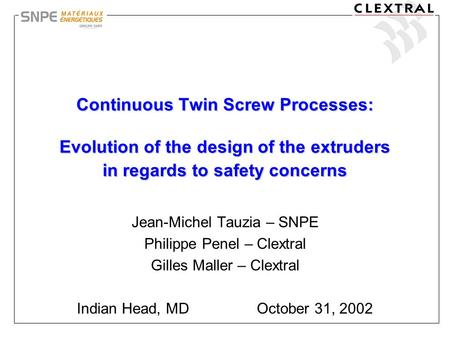Continuous Twin Screw Processes: Evolution of the design of the extruders in regards to safety concerns Jean-Michel Tauzia – SNPE Philippe Penel – Clextral.