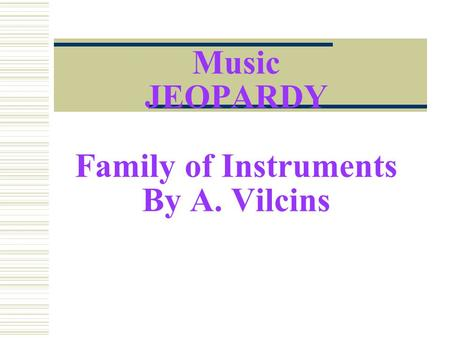 Music JEOPARDY Family of Instruments By A. Vilcins