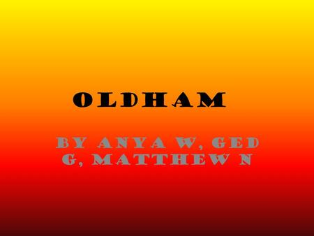 OLDHAM by Anya W, Ged G, Matthew N. All the people of Oldham would love to take you on an experience of where they live, where they visit and what they.