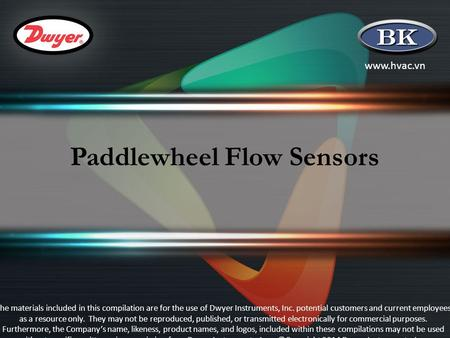 Www.hvac.vn Paddlewheel Flow Sensors The materials included in this compilation are for the use of Dwyer Instruments, Inc. potential customers and current.