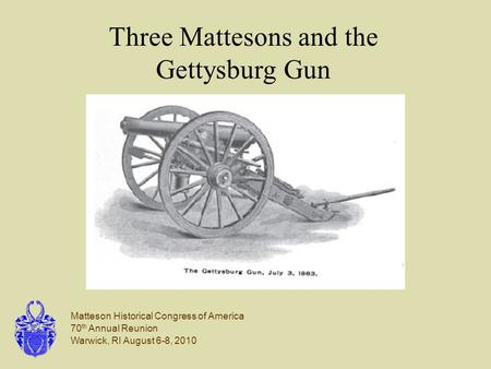 Matteson Historical Congress of America 70 th Annual Reunion Warwick, RI August 6-8, 2010 Three Mattesons and the Gettysburg Gun.