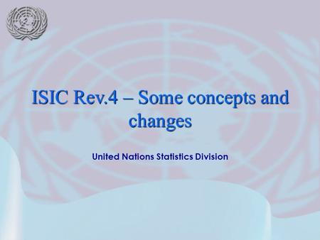 United Nations Statistics Division ISIC Rev.4 – Some concepts and changes.