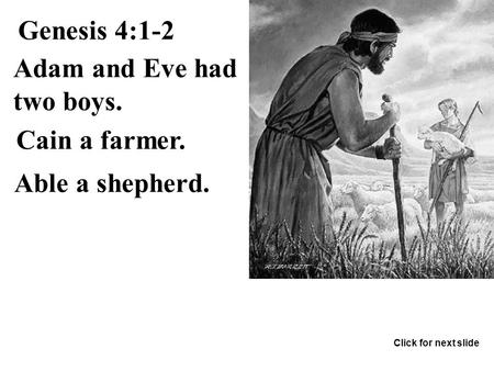 Genesis 4:1-2 Cain a farmer. Able a shepherd. Adam and Eve had two boys. Click for next slide.