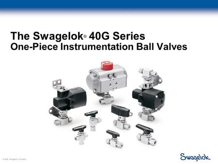 © 2005 Swagelok Company, The Swagelok ® 40G Series One-Piece Instrumentation Ball Valves.