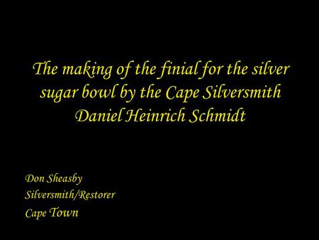 The making of the finial for the silver sugar bowl by the Cape Silversmith Daniel Heinrich Schmidt Don Sheasby Silversmith/Restorer Cape Town.