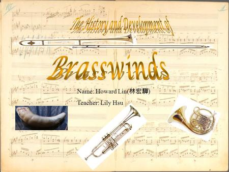 Name: Howard Lin( 林宏驊 ) Teacher: Lily Hsu. Motivation  In concerts, I see that brasswinds are a large family of instruments, and I have also joined the.