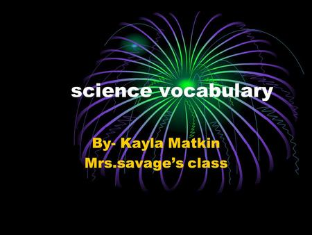 Science vocabulary By- Kayla Matkin Mrs.savage's class.