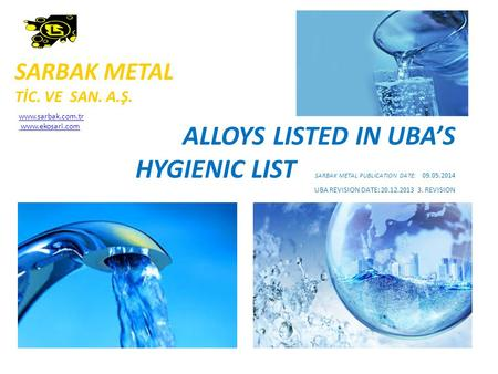 ALLOYS LISTED IN UBA'S HYGIENIC LIST SARBAK METAL PUBLICATION DATE: 09.05.2014 UBA REVISION DATE: 20.12.2013 3. REVISION SARBAK METAL TİC. VE SAN. A.Ş.
