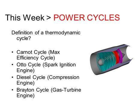 This Week > POWER CYCLES Definition of a thermodynamic cycle? Carnot Cycle (Max Efficiency Cycle) Otto Cycle (Spark Ignition Engine) Diesel Cycle (Compression.