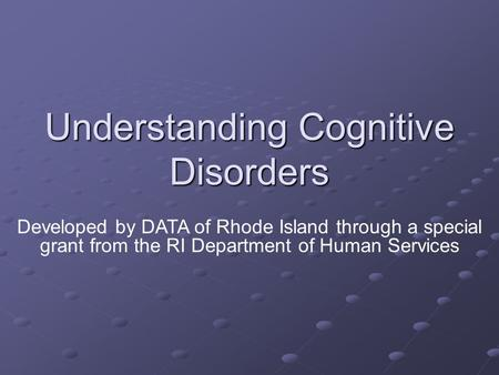 Understanding Cognitive Disorders Developed by DATA of Rhode Island through a special grant from the RI Department of Human Services.