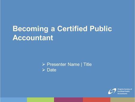 Becoming a Certified Public Accountant  Presenter Name | Title  Date.