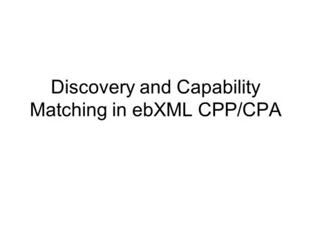 Discovery and Capability Matching in ebXML CPP/CPA.