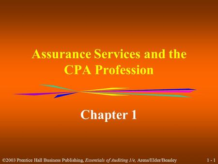 1 - 1 ©2003 Prentice Hall Business Publishing, Essentials of Auditing 1/e, Arens/Elder/Beasley Assurance Services and the CPA Profession Chapter 1.
