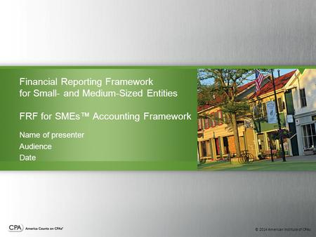 © 2014 American Institute of CPAs Financial Reporting Framework for Small- and Medium-Sized Entities FRF for SMEs™ Accounting Framework Name of presenter.