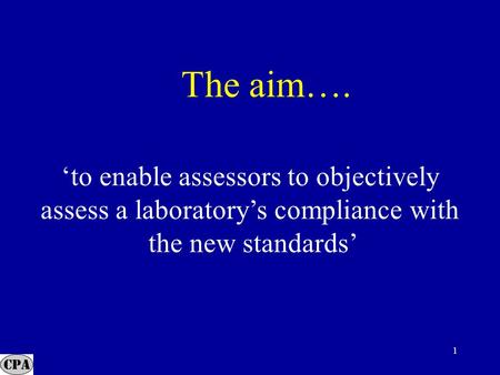 1 The aim…. 'to enable assessors to objectively assess a laboratory's compliance with the new standards'