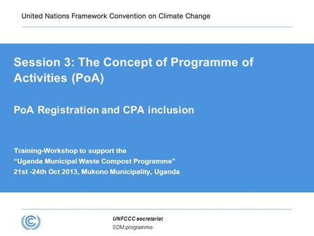 SDM programme UNFCCC secretariat Session 3: The Concept of Programme of Activities (PoA) PoA Registration and CPA inclusion Training-Workshop to support.