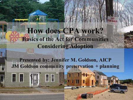 How does CPA work? Basics of the Act for Communities Considering Adoption Presented by: Jennifer M. Goldson, AICP JM Goldson community preservation + planning.