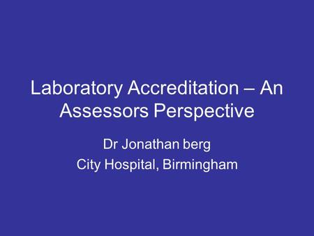 Laboratory Accreditation – An Assessors Perspective Dr Jonathan berg City Hospital, Birmingham.