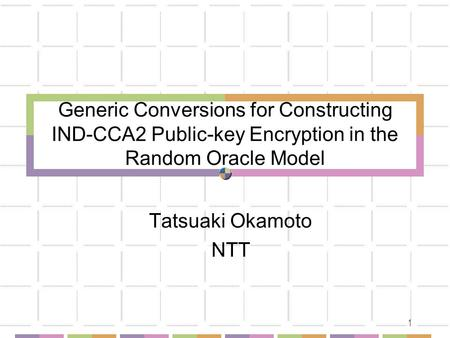 1 Generic Conversions for Constructing IND-CCA2 Public-key Encryption in the Random Oracle Model Tatsuaki Okamoto NTT.