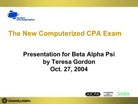 The New Computerized CPA Exam Presentation for Beta Alpha Psi by Teresa Gordon Oct. 27, 2004.