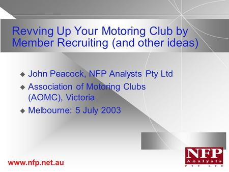 Www.nfp.net.au Revving Up Your Motoring Club by Member Recruiting (and other ideas)  John Peacock, NFP Analysts Pty Ltd  Association of Motoring Clubs.