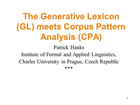 1 The Generative Lexicon (GL) meets Corpus Pattern Analysis (CPA) Patrick Hanks Institute of Formal and Applied Linguistics, Charles University in Prague,