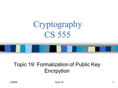 CS555Topic 191 Cryptography CS 555 Topic 19: Formalization of Public Key Encrpytion.