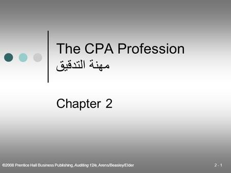 ©2008 Prentice Hall Business Publishing, Auditing 12/e, Arens/Beasley/Elder 2 - 1 The CPA Profession مهنة التدقيق Chapter 2.