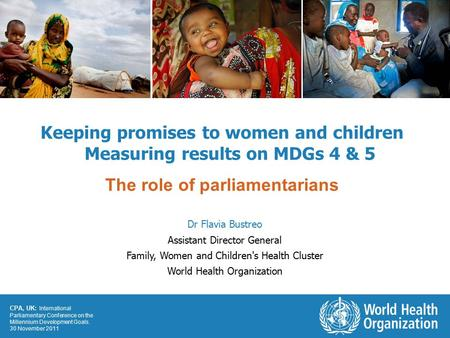 CPA, UK: International Parliamentary Conference on the Millennium Development Goals. 30 November 2011 Keeping promises to women and children Measuring.