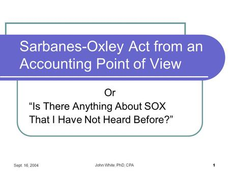"Sept. 16, 2004 John White, PhD, CPA 1 Sarbanes-Oxley Act from an Accounting Point of View Or ""Is There Anything About SOX That I Have Not Heard Before?"""