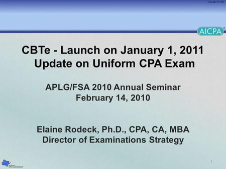 1 CBTe - Launch on January 1, 2011 Update on Uniform CPA Exam APLG/FSA 2010 Annual Seminar February 14, 2010 Elaine Rodeck, Ph.D., CPA, CA, MBA Director.